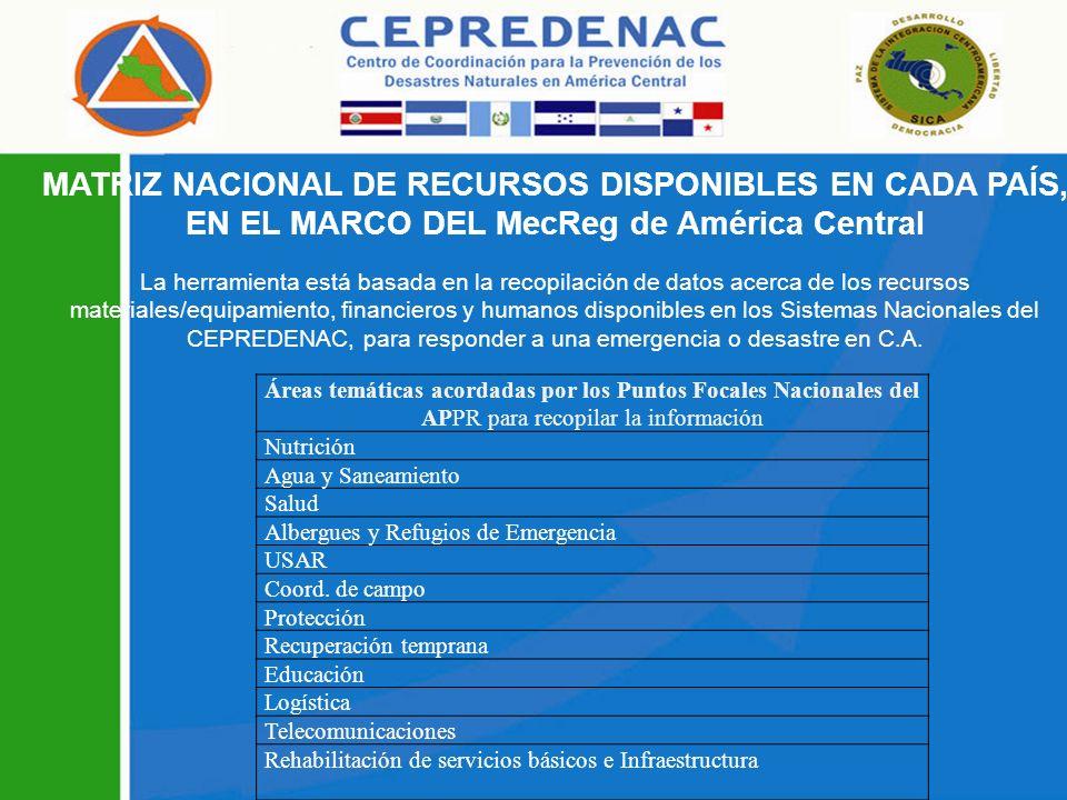 MATRIZ NACIONAL DE RECURSOS DISPONIBLES EN CADA PAÍS, EN EL MARCO DEL MecReg de América Central La herramienta está basada en la recopilación de datos acerca de los recursos materiales/equipamiento, financieros y humanos disponibles en los Sistemas Nacionales del CEPREDENAC, para responder a una emergencia o desastre en C.A.