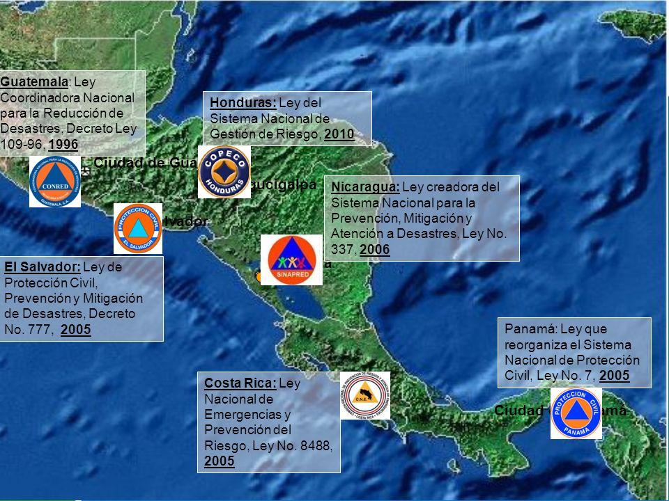 San Salvador Ciudad de Panamá Managua Tegucigalpa Ciudad de Guatemala Guatemala: Ley Coordinadora Nacional para la Reducción de Desastres, Decreto Ley 109-96, 1996 El Salvador: Ley de Protección Civil, Prevención y Mitigación de Desastres, Decreto No.