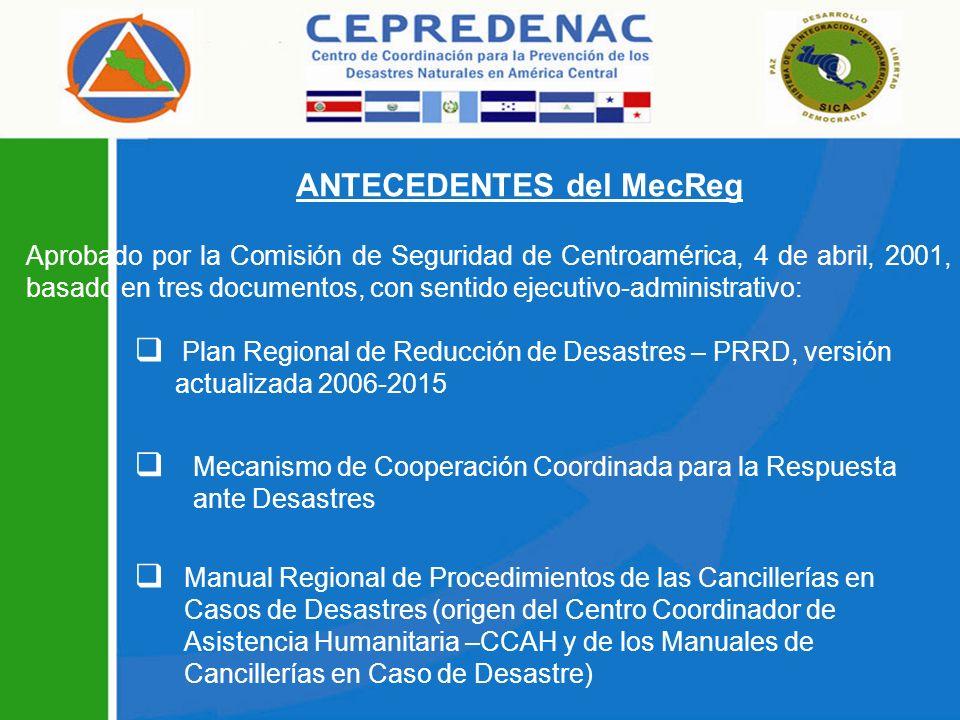 ANTECEDENTES del MecReg Aprobado por la Comisión de Seguridad de Centroamérica, 4 de abril, 2001, basado en tres documentos, con sentido ejecutivo-administrativo: Plan Regional de Reducción de Desastres – PRRD, versión actualizada 2006-2015 Mecanismo de Cooperación Coordinada para la Respuesta ante Desastres Manual Regional de Procedimientos de las Cancillerías en Casos de Desastres (origen del Centro Coordinador de Asistencia Humanitaria –CCAH y de los Manuales de Cancillerías en Caso de Desastre)