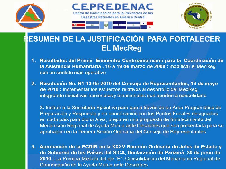 RESUMEN DE LA JUSTIFICACIÓN PARA FORTALECER EL MecReg 1.Resultados del Primer Encuentro Centroamericano para la Coordinación de la Asistencia Humanitaria, 16 a 19 de marzo de 2009 : modificar el MecReg con un sentido más operativo 2.Resolución No.