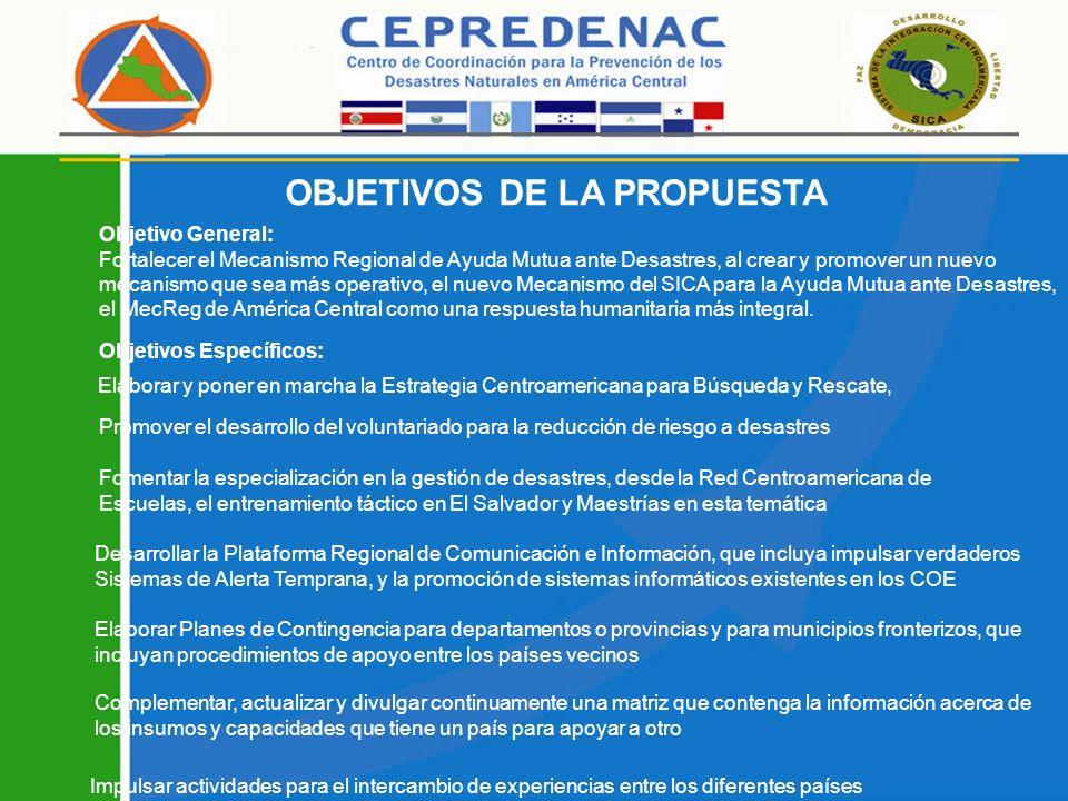 Objetivos Específicos: Fomentar la especialización en la gestión de desastres, desde la Red Centroamericana de Escuelas, el entrenamiento táctico en El Salvador y Maestrías en esta temática Elaborar y poner en marcha la Estrategia Centroamericana para Búsqueda y Rescate, Objetivo General: Fortalecer el Mecanismo Regional de Ayuda Mutua ante Desastres, al crear y promover un nuevo mecanismo que sea más operativo, el nuevo Mecanismo del SICA para la Ayuda Mutua ante Desastres, el MecReg de América Central como una respuesta humanitaria más integral.