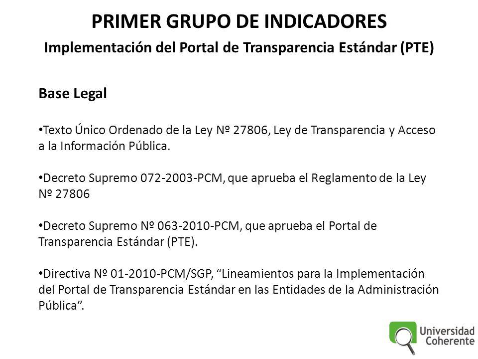 PRIMER GRUPO DE INDICADORES Implementación del Portal de Transparencia Estándar (PTE) Base Legal Texto Único Ordenado de la Ley Nº 27806, Ley de Transparencia y Acceso a la Información Pública.