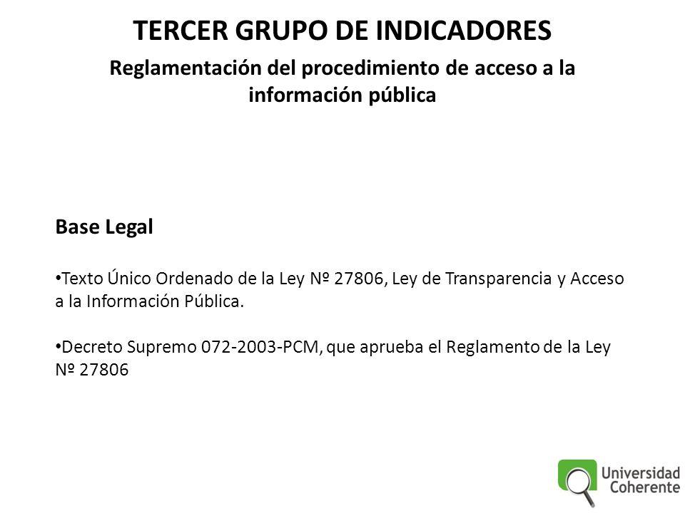 TERCER GRUPO DE INDICADORES Reglamentación del procedimiento de acceso a la información pública Base Legal Texto Único Ordenado de la Ley Nº 27806, Ley de Transparencia y Acceso a la Información Pública.