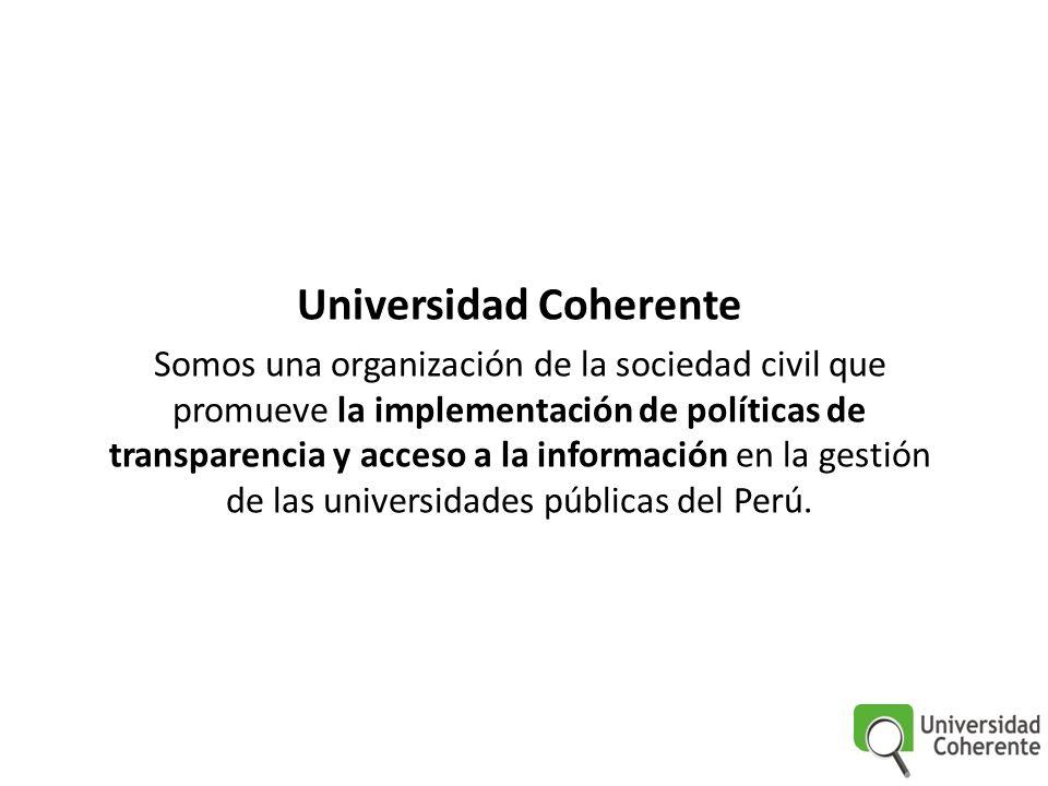 Universidad Coherente Somos una organización de la sociedad civil que promueve la implementación de políticas de transparencia y acceso a la información en la gestión de las universidades públicas del Perú.
