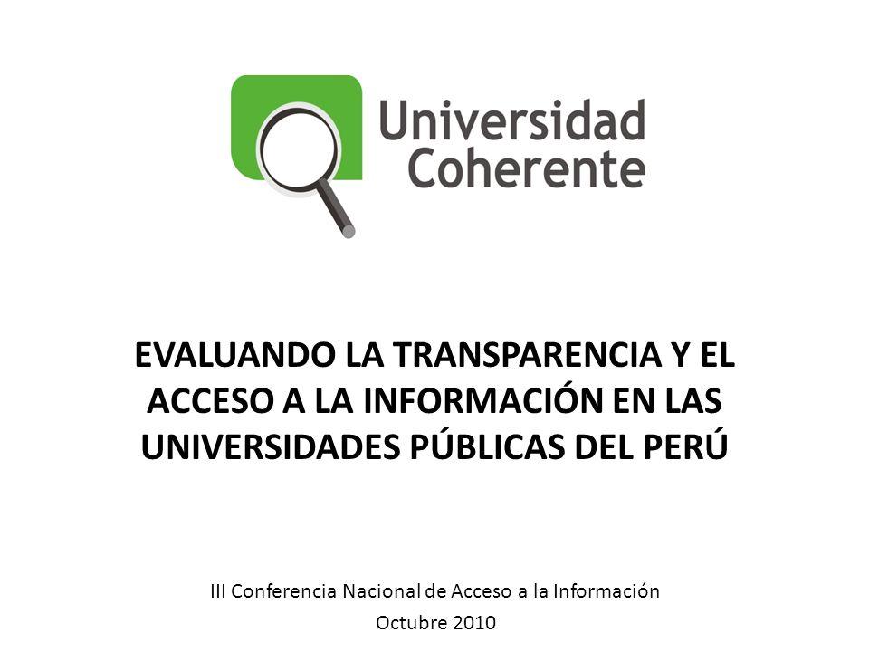 III Conferencia Nacional de Acceso a la Información Octubre 2010 EVALUANDO LA TRANSPARENCIA Y EL ACCESO A LA INFORMACIÓN EN LAS UNIVERSIDADES PÚBLICAS DEL PERÚ