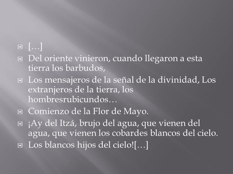 […] Del oriente vinieron, cuando llegaron a esta tierra los barbudos, Los mensajeros de la señal de la divinidad, Los extranjeros de la tierra, los hombresrubicundos… Comienzo de la Flor de Mayo.