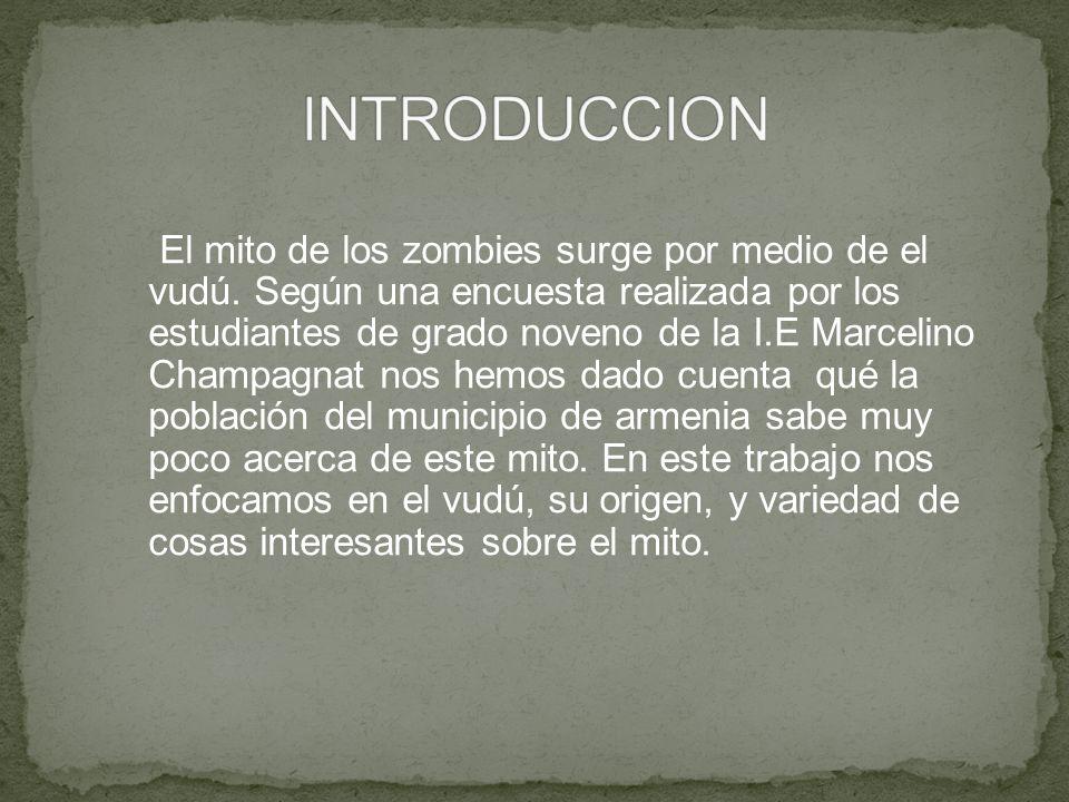El mito de los zombies surge por medio de el vudú. Según una encuesta realizada por los estudiantes de grado noveno de la I.E Marcelino Champagnat nos