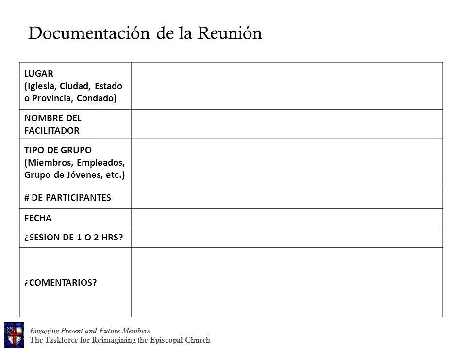 Engaging Present and Future Members The Taskforce for Reimagining the Episcopal Church Documentación de la Reunión LUGAR (Iglesia, Ciudad, Estado o Provincia, Condado) NOMBRE DEL FACILITADOR TIPO DE GRUPO (Miembros, Empleados, Grupo de Jóvenes, etc.) # DE PARTICIPANTES FECHA ¿SESION DE 1 O 2 HRS.