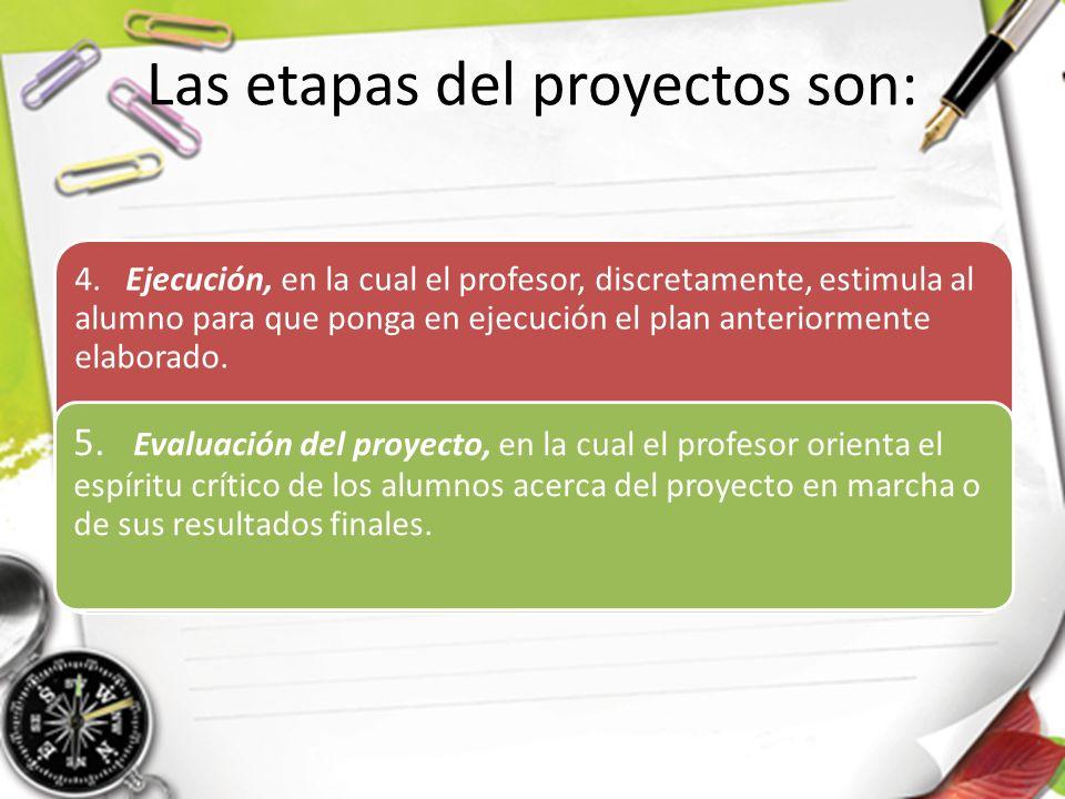 Las etapas del proyectos son: 4. Ejecución, en la cual el profesor, discretamente, estimula al alumno para que ponga en ejecución el plan anteriorment