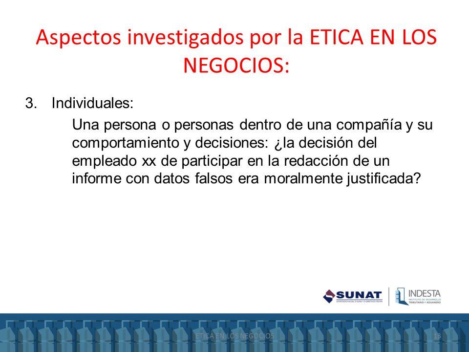 Aspectos investigados por la ETICA EN LOS NEGOCIOS: 3.Individuales: Una persona o personas dentro de una compañía y su comportamiento y decisiones: ¿l