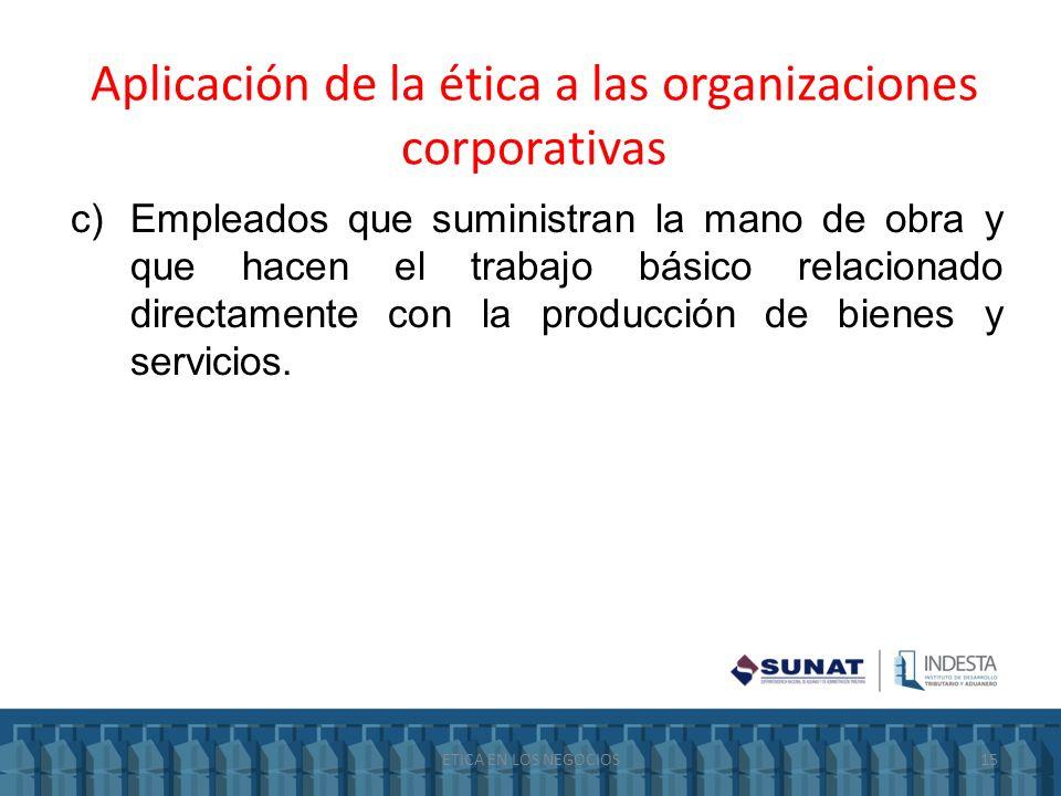 Aplicación de la ética a las organizaciones corporativas c)Empleados que suministran la mano de obra y que hacen el trabajo básico relacionado directa