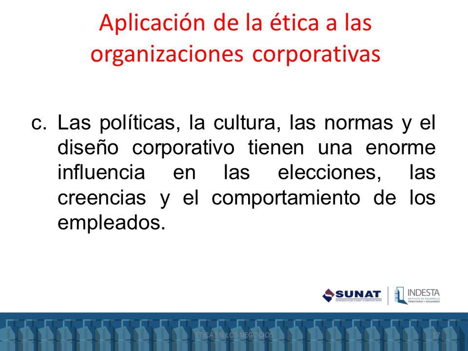 Aplicación de la ética a las organizaciones corporativas c.Las políticas, la cultura, las normas y el diseño corporativo tienen una enorme influencia
