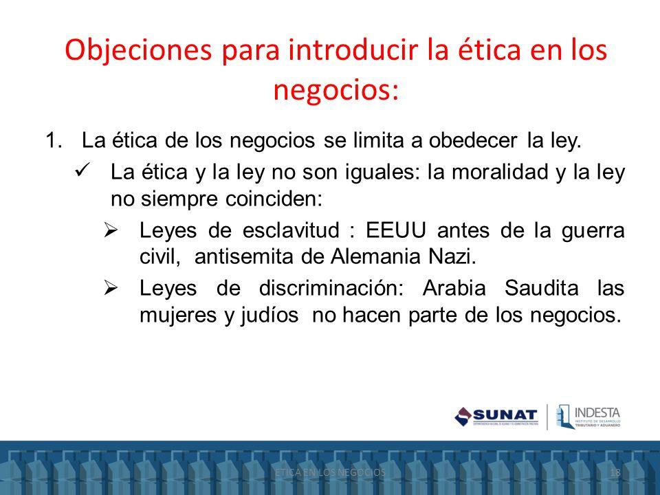Objeciones para introducir la ética en los negocios: 1.La ética de los negocios se limita a obedecer la ley. La ética y la ley no son iguales: la mora