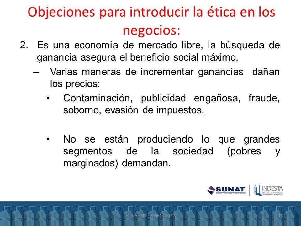 Objeciones para introducir la ética en los negocios: 2.Es una economía de mercado libre, la búsqueda de ganancia asegura el beneficio social máximo. –