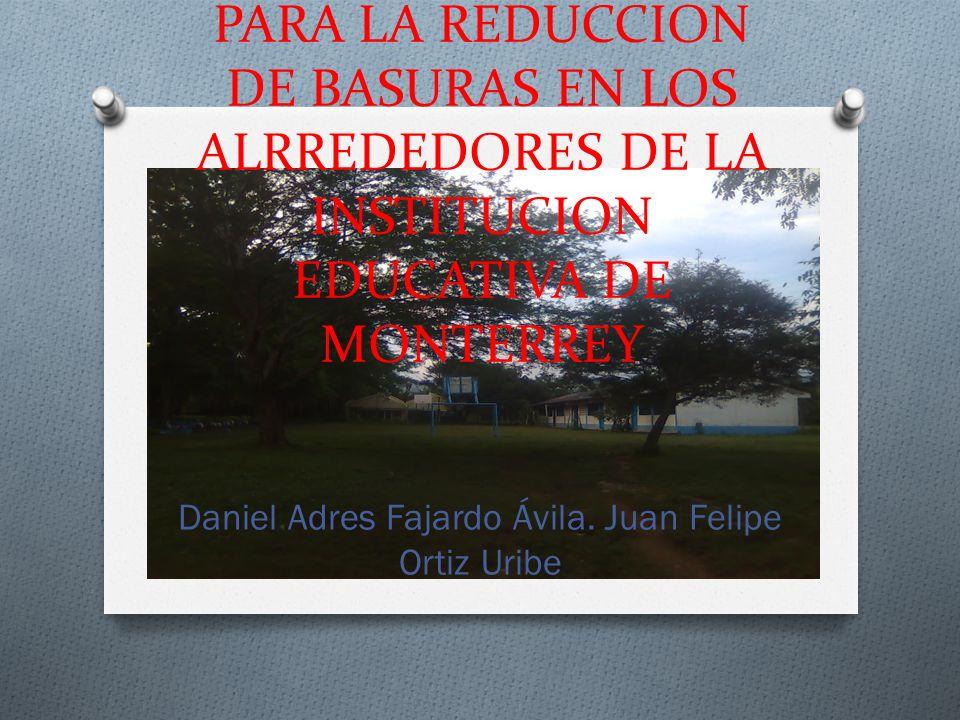 PROYECTO AMBIENTAL ESCOLAR PARA LA REDUCCION DE BASURAS EN LOS ALRREDEDORES DE LA INSTITUCION EDUCATIVA DE MONTERREY Daniel Adres Fajardo Ávila.