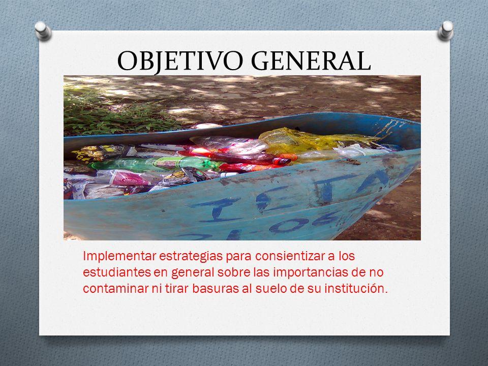 OBJETIVO GENERAL Implementar estrategias para consientizar a los estudiantes en general sobre las importancias de no contaminar ni tirar basuras al suelo de su institución.