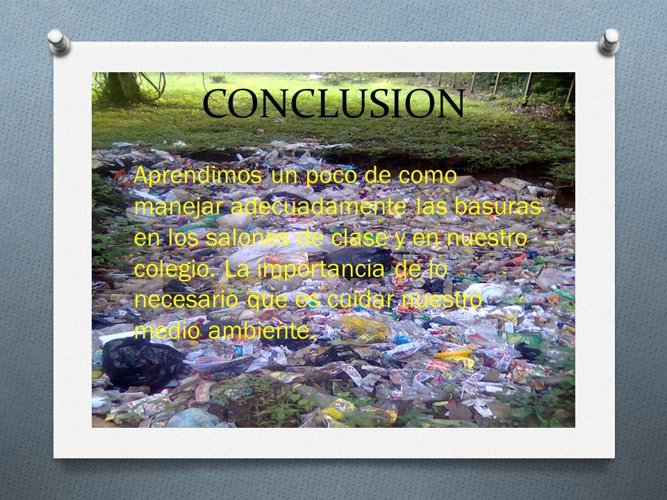 CONCLUSION O Aprendimos un poco de como manejar adecuadamente las basuras en los salones de clase y en nuestro colegio.