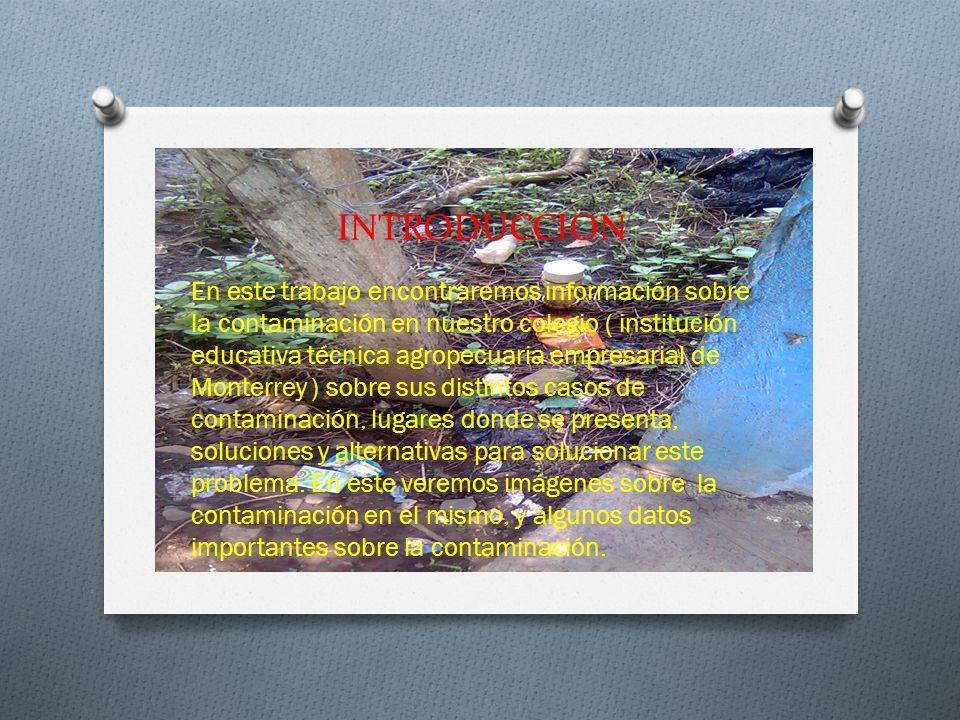 INTRODUCCION En este trabajo encontraremos información sobre la contaminación en nuestro colegio ( institución educativa técnica agropecuaria empresarial de Monterrey ) sobre sus distintos casos de contaminación, lugares donde se presenta, soluciones y alternativas para solucionar este problema.