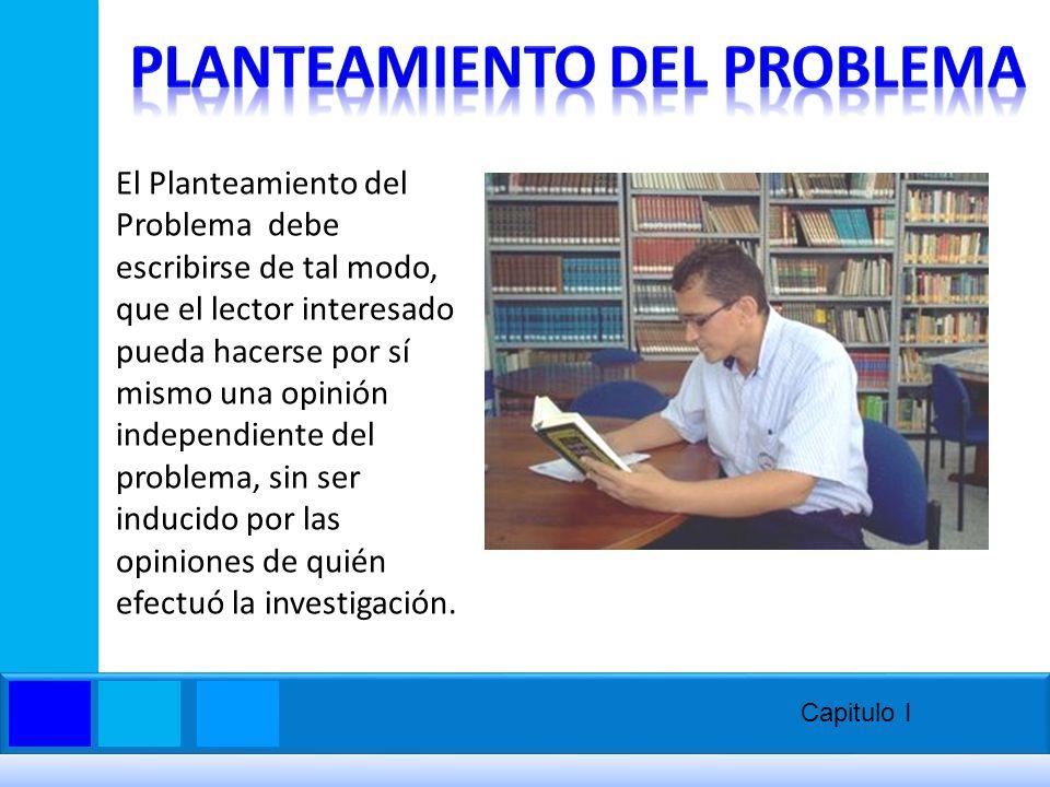 El Planteamiento del Problema debe escribirse de tal modo, que el lector interesado pueda hacerse por sí mismo una opinión independiente del problema,