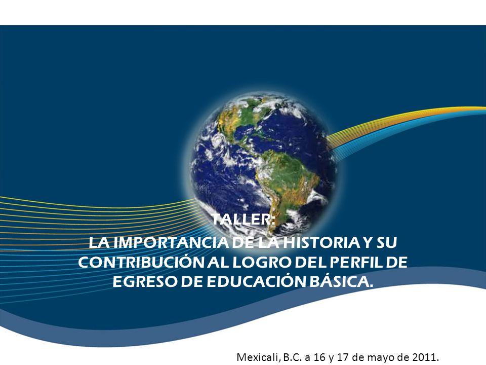 TALLER: LA IMPORTANCIA DE LA HISTORIA Y SU CONTRIBUCIÓN AL LOGRO DEL PERFIL DE EGRESO DE EDUCACIÓN BÁSICA. Mexicali, B.C. a 16 y 17 de mayo de 2011.
