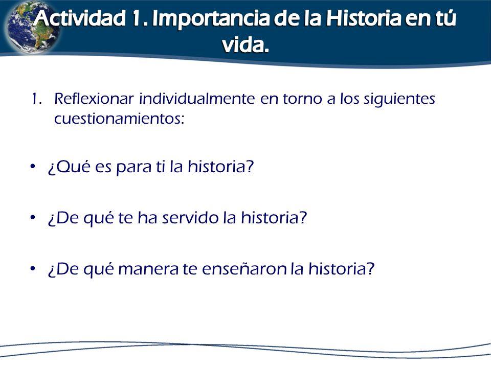 1.Reflexionar individualmente en torno a los siguientes cuestionamientos: ¿Qué es para ti la historia? ¿De qué te ha servido la historia? ¿De qué mane