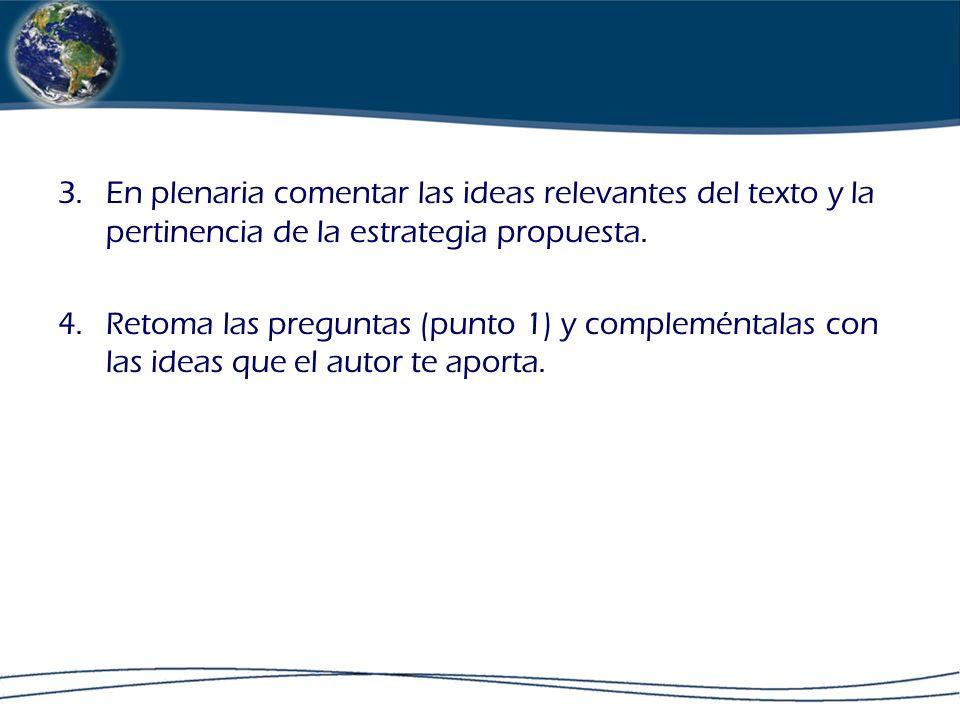 3.En plenaria comentar las ideas relevantes del texto y la pertinencia de la estrategia propuesta. 4.Retoma las preguntas (punto 1) y compleméntalas c
