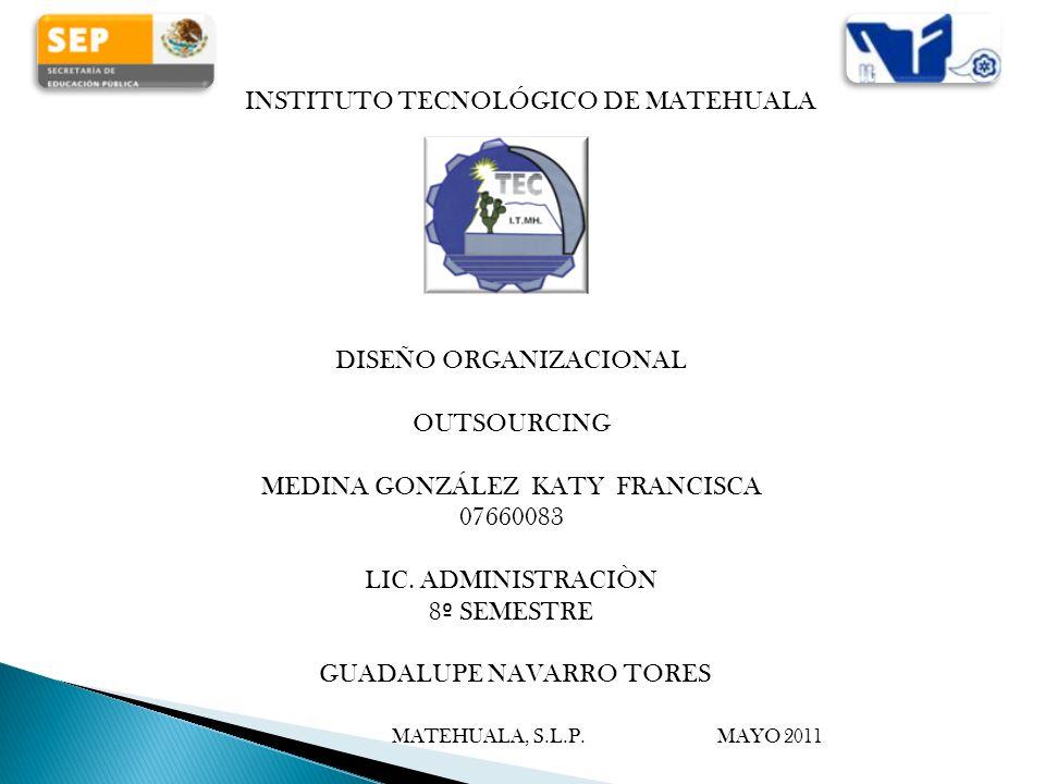 INSTITUTO TECNOLÓGICO DE MATEHUALA DISEÑO ORGANIZACIONAL OUTSOURCING MEDINA GONZÁLEZ KATY FRANCISCA 07660083 LIC. ADMINISTRACIÒN 8 º SEMESTRE GUADALUP