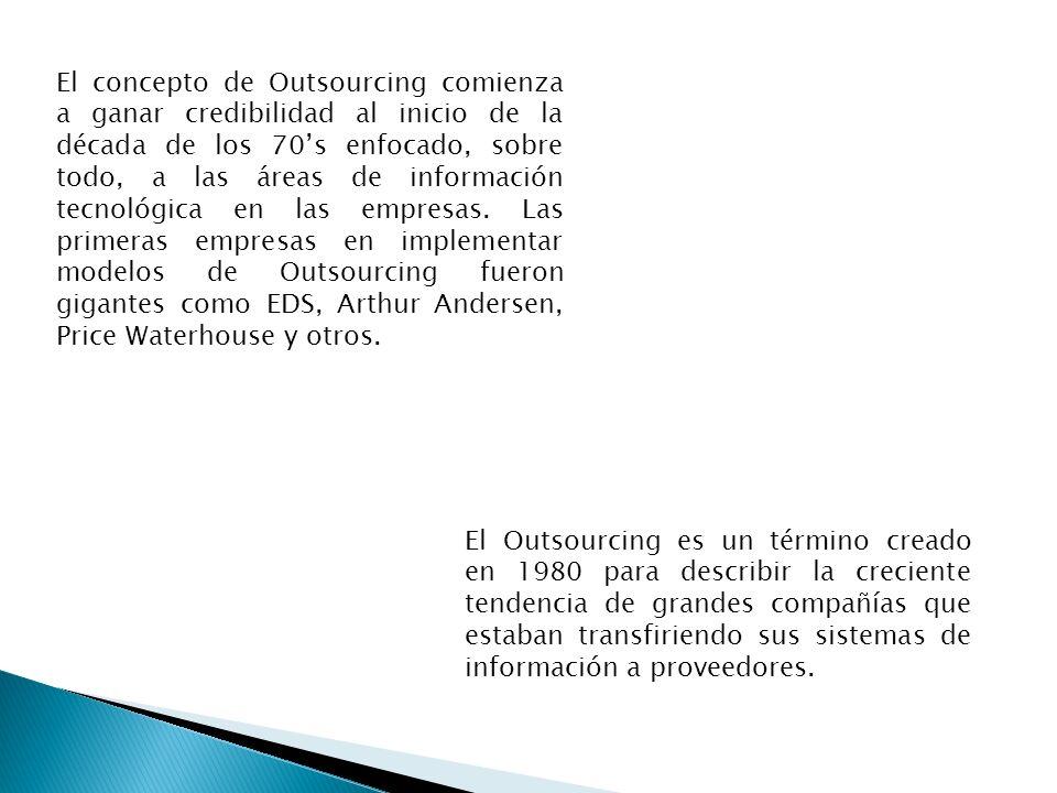 El concepto de Outsourcing comienza a ganar credibilidad al inicio de la década de los 70s enfocado, sobre todo, a las áreas de información tecnológic