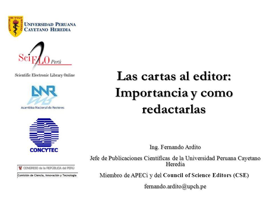 Las cartas al editor: Importancia y como redactarlas Ing. Fernando Ardito Jefe de Publicaciones Científicas de la Universidad Peruana Cayetano Heredia