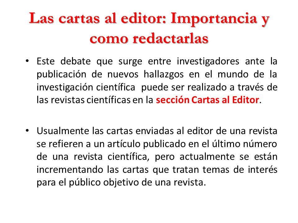 Las cartas al editor: Importancia y como redactarlas Este debate que surge entre investigadores ante la publicación de nuevos hallazgos en el mundo de la investigación científica puede ser realizado a través de las revistas científicas en la sección Cartas al Editor.