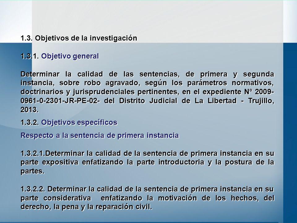 1.3. Objetivos de la investigación 1.3.1. Objetivo general Determinar la calidad de las sentencias, de primera y segunda instancia, sobre robo agravad