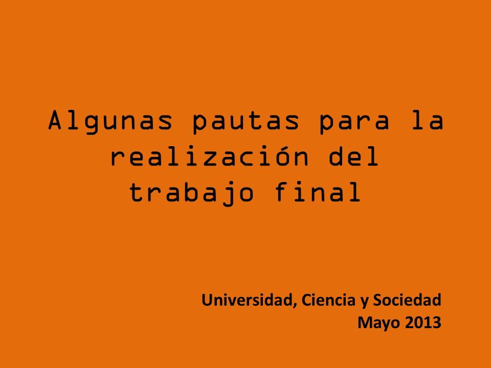 Algunas pautas para la realización del trabajo final Universidad, Ciencia y Sociedad Mayo 2013