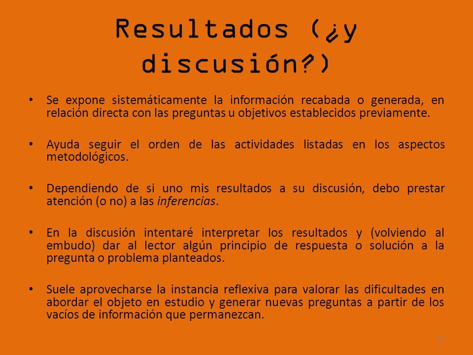 Resultados (¿y discusión?) Se expone sistemáticamente la información recabada o generada, en relación directa con las preguntas u objetivos establecid
