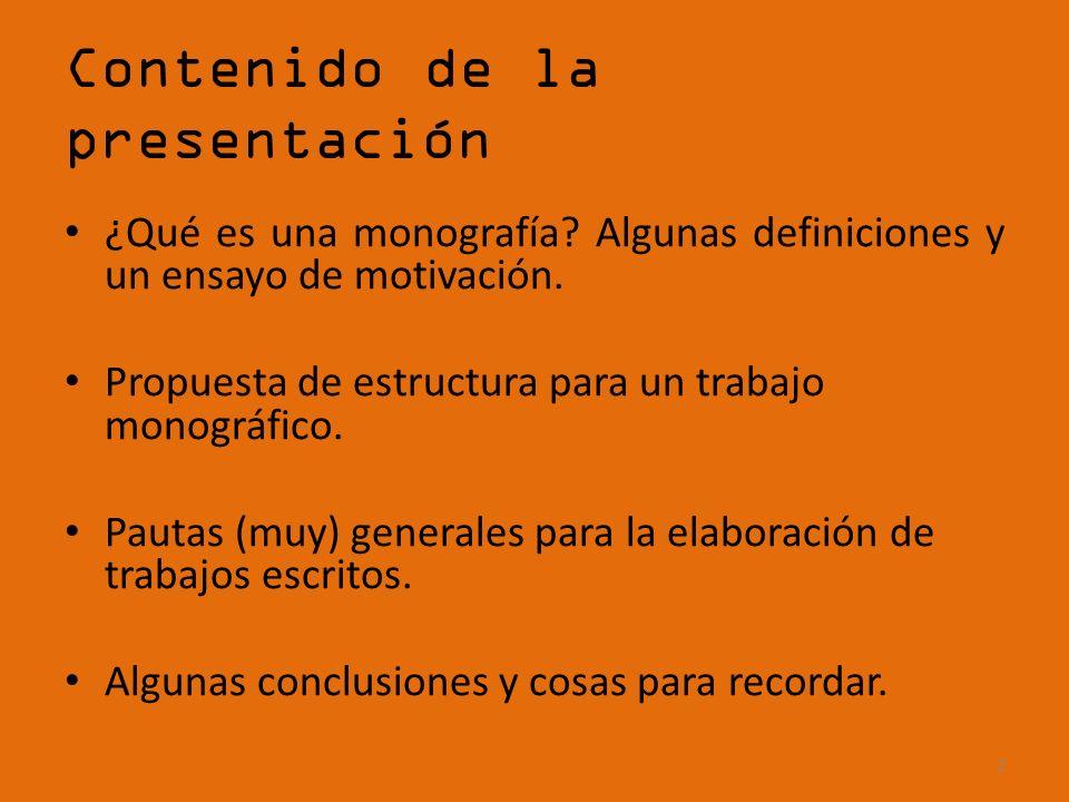 Contenido de la presentación ¿Qué es una monografía? Algunas definiciones y un ensayo de motivación. Propuesta de estructura para un trabajo monográfi