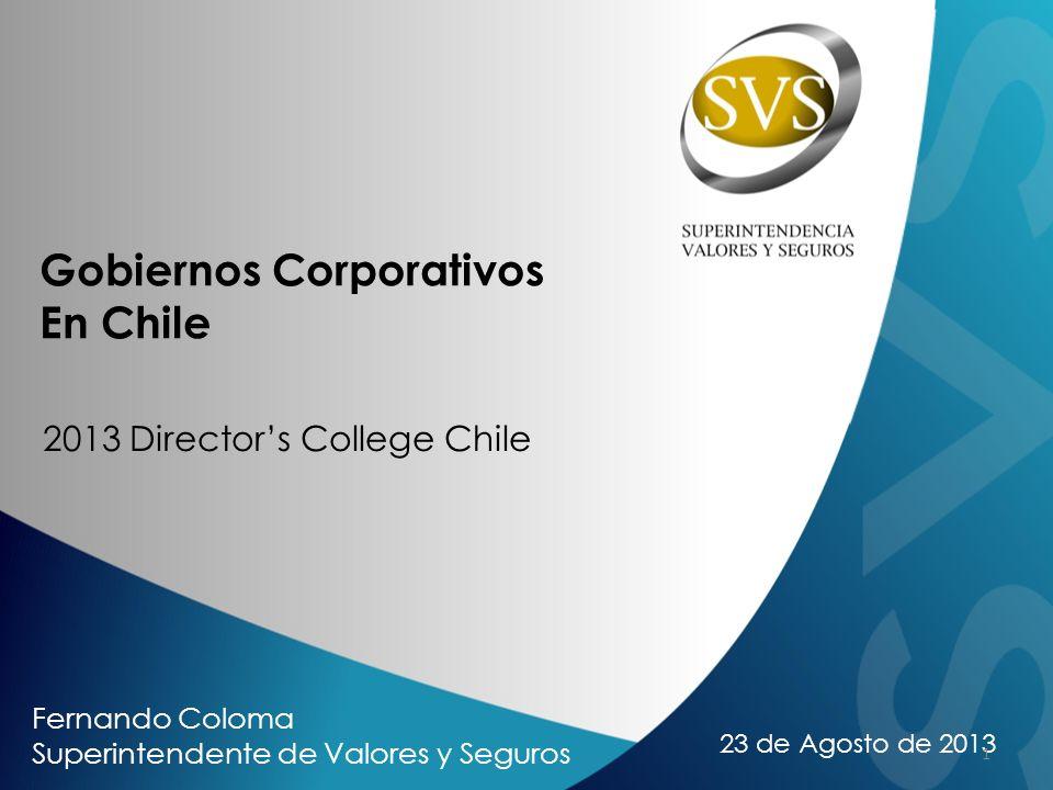 23 de Agosto de 2013 Gobiernos Corporativos En Chile 2013 Directors College Chile Fernando Coloma Superintendente de Valores y Seguros 1