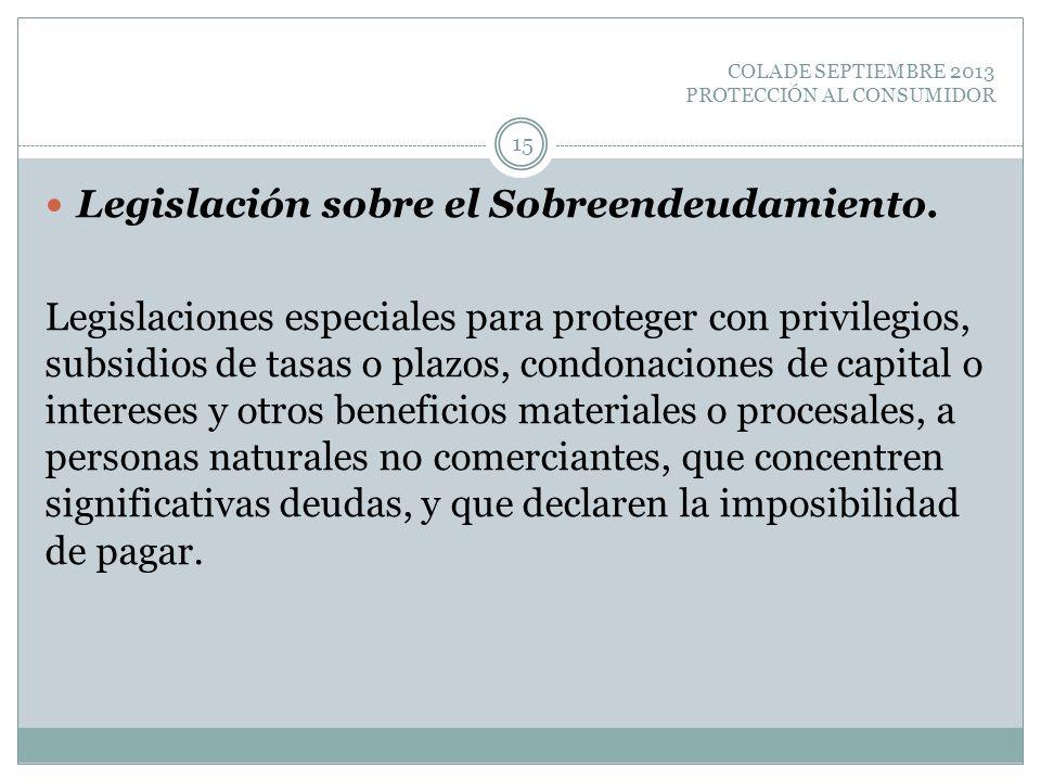 COLADE SEPTIEMBRE 2013 PROTECCIÓN AL CONSUMIDOR Legislación sobre el Sobreendeudamiento. Legislaciones especiales para proteger con privilegios, subsi