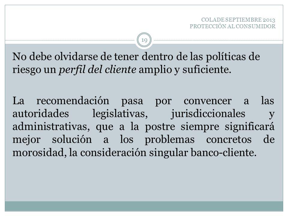 COLADE SEPTIEMBRE 2013 PROTECCIÓN AL CONSUMIDOR No debe olvidarse de tener dentro de las políticas de riesgo un perfil del cliente amplio y suficiente