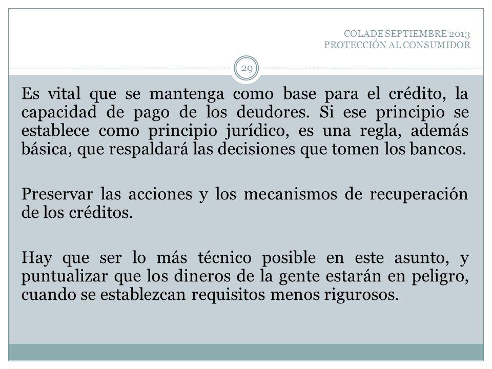 COLADE SEPTIEMBRE 2013 PROTECCIÓN AL CONSUMIDOR Es vital que se mantenga como base para el crédito, la capacidad de pago de los deudores. Si ese princ
