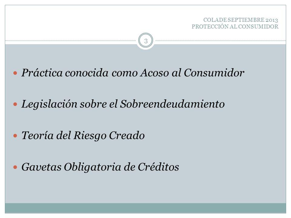 COLADE SEPTIEMBRE 2013 PROTECCIÓN AL CONSUMIDOR Práctica conocida como Acoso al Consumidor Legislación sobre el Sobreendeudamiento Teoría del Riesgo C