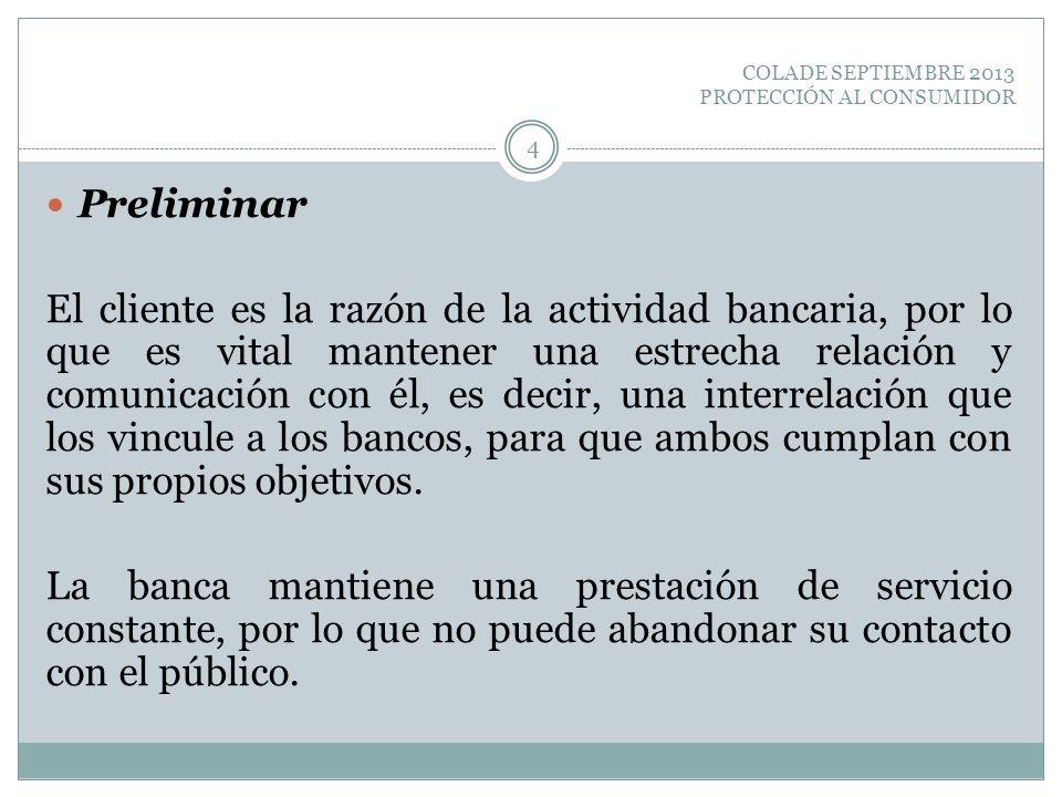 COLADE SEPTIEMBRE 2013 PROTECCIÓN AL CONSUMIDOR Preliminar El cliente es la razón de la actividad bancaria, por lo que es vital mantener una estrecha