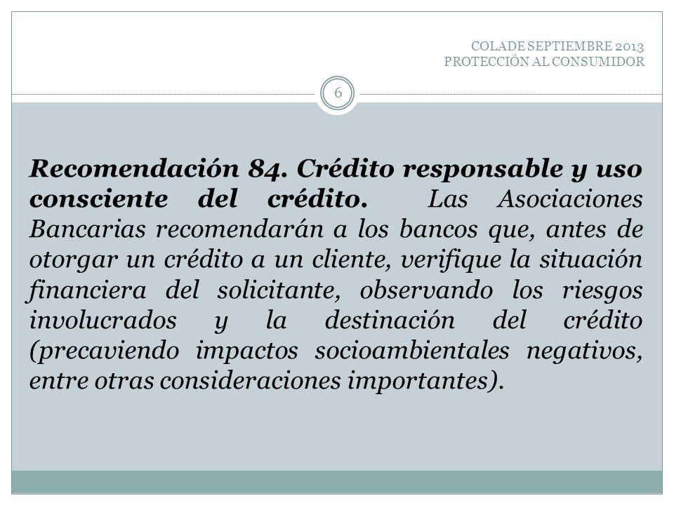 COLADE SEPTIEMBRE 2013 PROTECCIÓN AL CONSUMIDOR Recomendación 84. Crédito responsable y uso consciente del crédito. Las Asociaciones Bancarias recomen