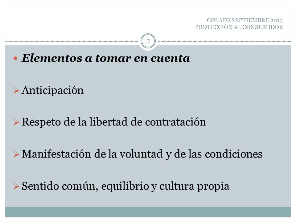 COLADE SEPTIEMBRE 2013 PROTECCIÓN AL CONSUMIDOR Elementos a tomar en cuenta Anticipación Respeto de la libertad de contratación Manifestación de la vo