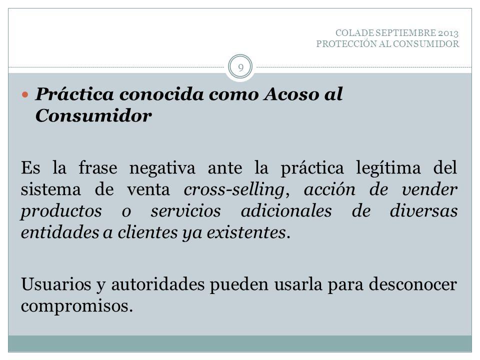 COLADE SEPTIEMBRE 2013 PROTECCIÓN AL CONSUMIDOR Práctica conocida como Acoso al Consumidor Es la frase negativa ante la práctica legítima del sistema