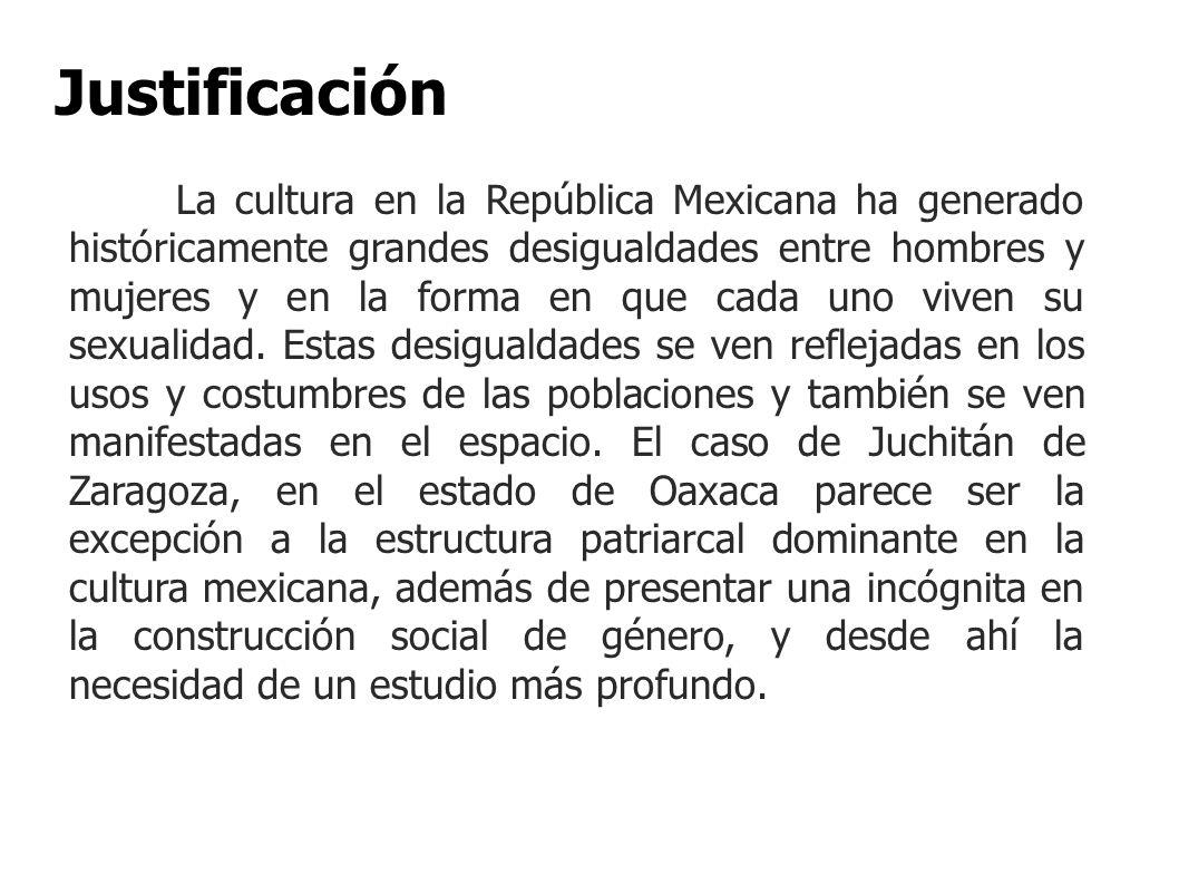 Justificación La cultura en la República Mexicana ha generado históricamente grandes desigualdades entre hombres y mujeres y en la forma en que cada u