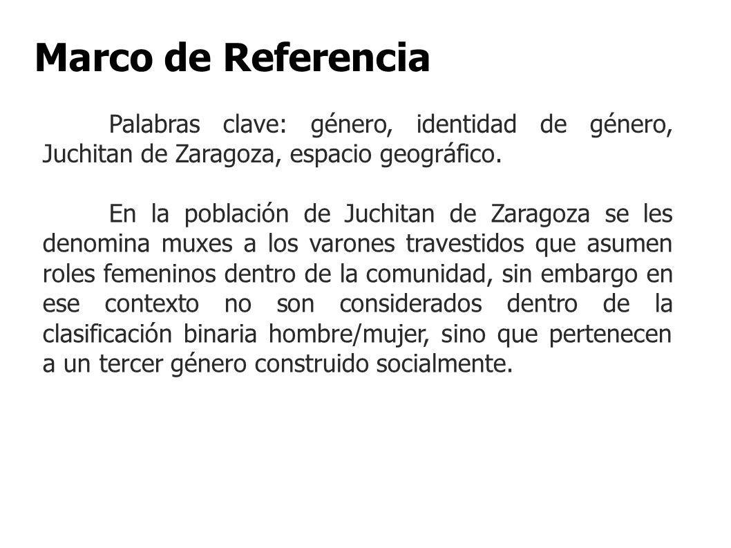 Marco de Referencia En la población de Juchitan de Zaragoza se les denomina muxes a los varones travestidos que asumen roles femeninos dentro de la co
