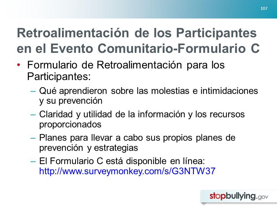 107 Retroalimentación de los Participantes en el Evento Comunitario-Formulario C Formulario de Retroalimentación para los Participantes: –Qué aprendieron sobre las molestias e intimidaciones y su prevención –Claridad y utilidad de la información y los recursos proporcionados –Planes para llevar a cabo sus propios planes de prevención y estrategias –El Formulario C está disponible en línea: http://www.surveymonkey.com/s/G3NTW37