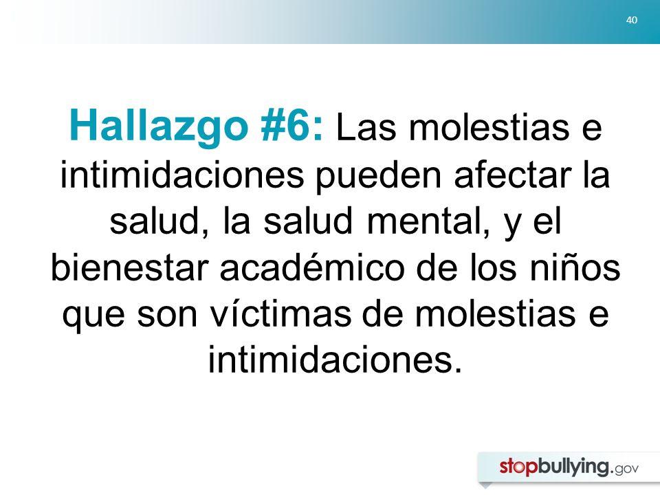 40 Hallazgo #6: Las molestias e intimidaciones pueden afectar la salud, la salud mental, y el bienestar académico de los niños que son víctimas de molestias e intimidaciones.