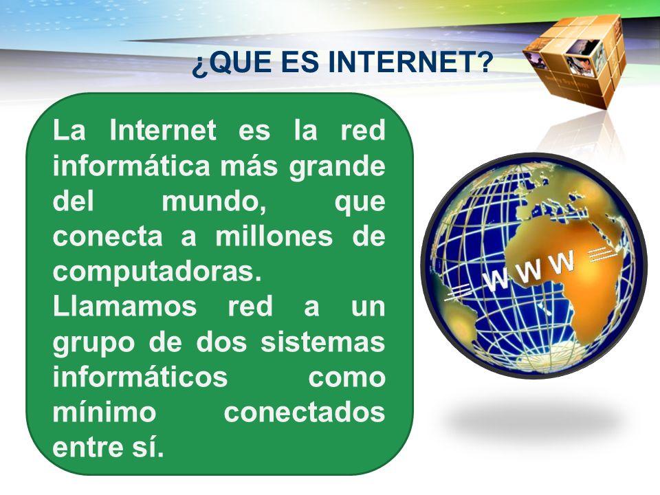 ¿QUE ES INTERNET? La Internet es la red informática más grande del mundo, que conecta a millones de computadoras. Llamamos red a un grupo de dos siste