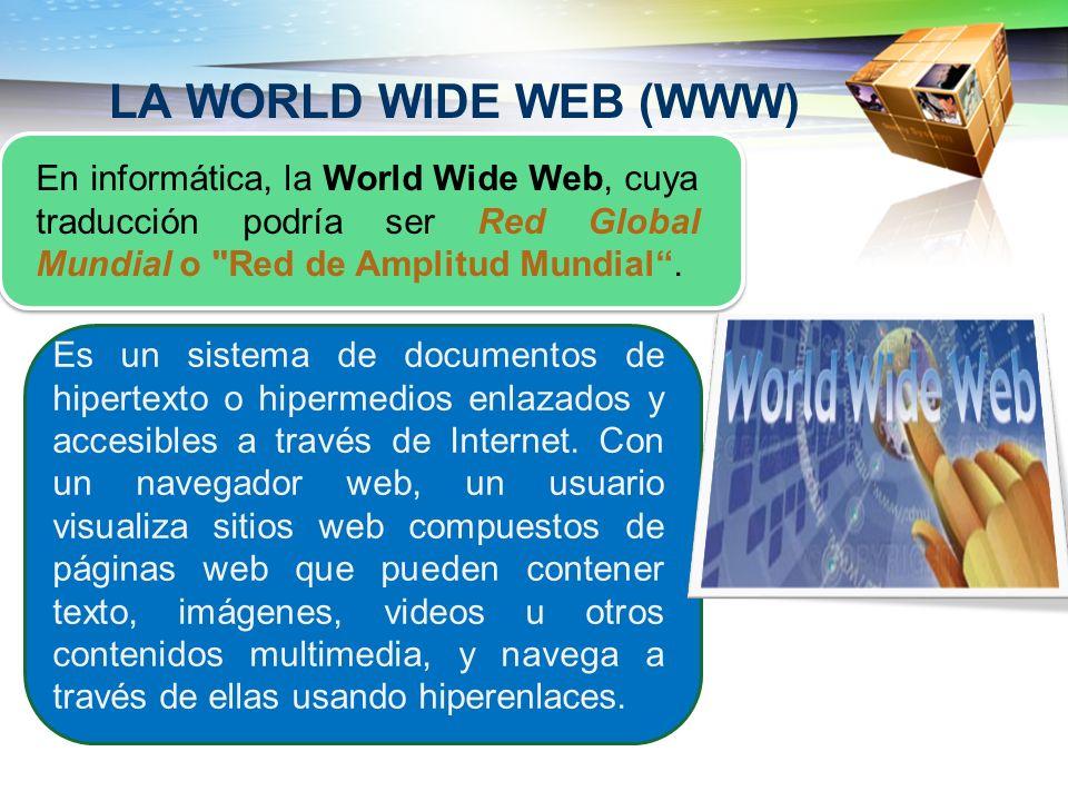 LA WORLD WIDE WEB (WWW) En informática, la World Wide Web, cuya traducción podría ser Red Global Mundial o