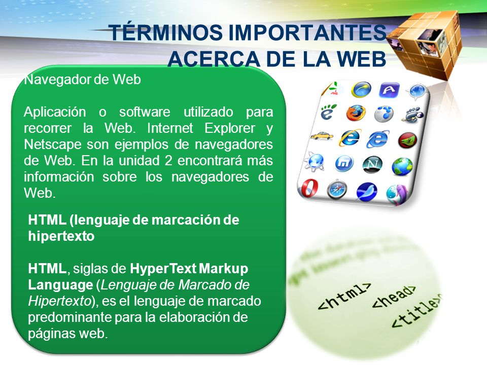 TÉRMINOS IMPORTANTES ACERCA DE LA WEB Navegador de Web Aplicación o software utilizado para recorrer la Web. Internet Explorer y Netscape son ejemplos